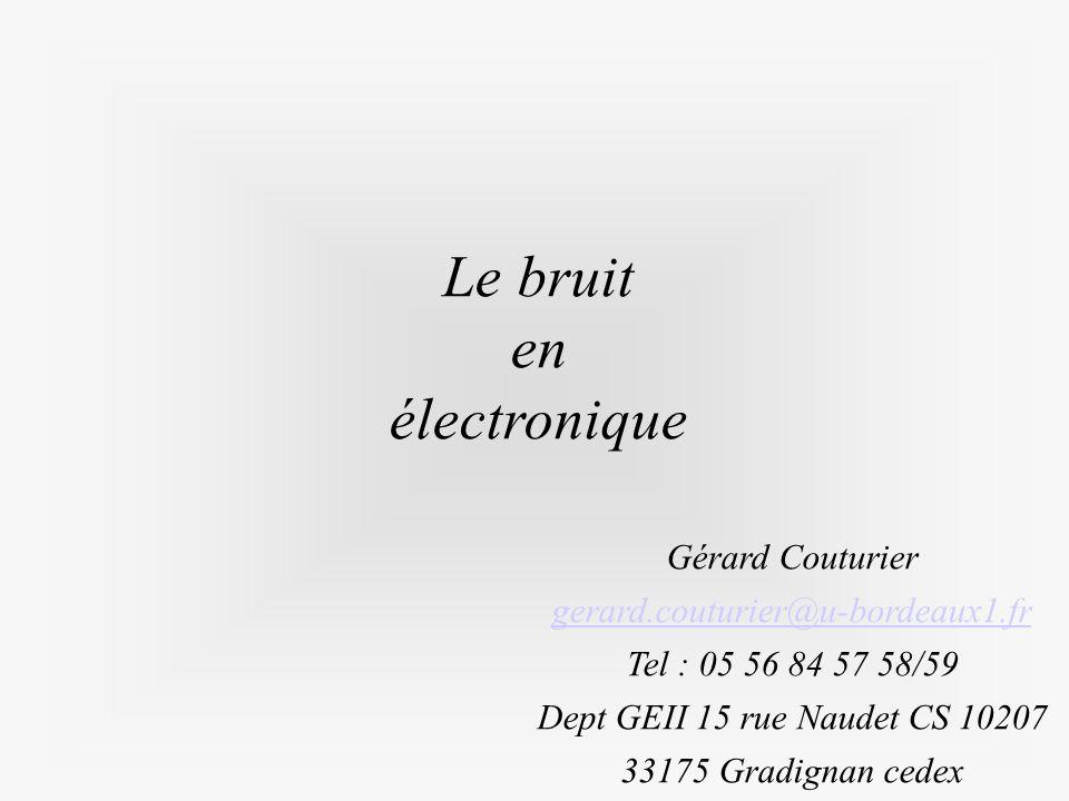 Le bruit en électronique Gérard Couturier gerard.couturier@u-bordeaux1.fr Tel : 05 56 84 57 58/59 Dept GEII 15 rue Naudet CS 10207 33175 Gradignan ced