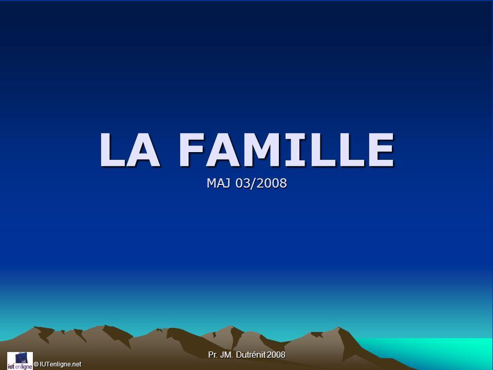 © IUTenligne.net Pr. JM. Dutrénit 2008 LA FAMILLE MAJ 03/2008