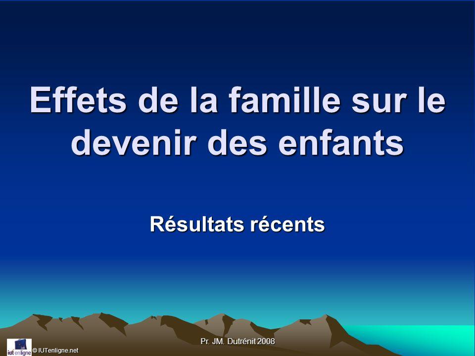 © IUTenligne.net Pr. JM. Dutrénit 2008 Effets de la famille sur le devenir des enfants Résultats récents