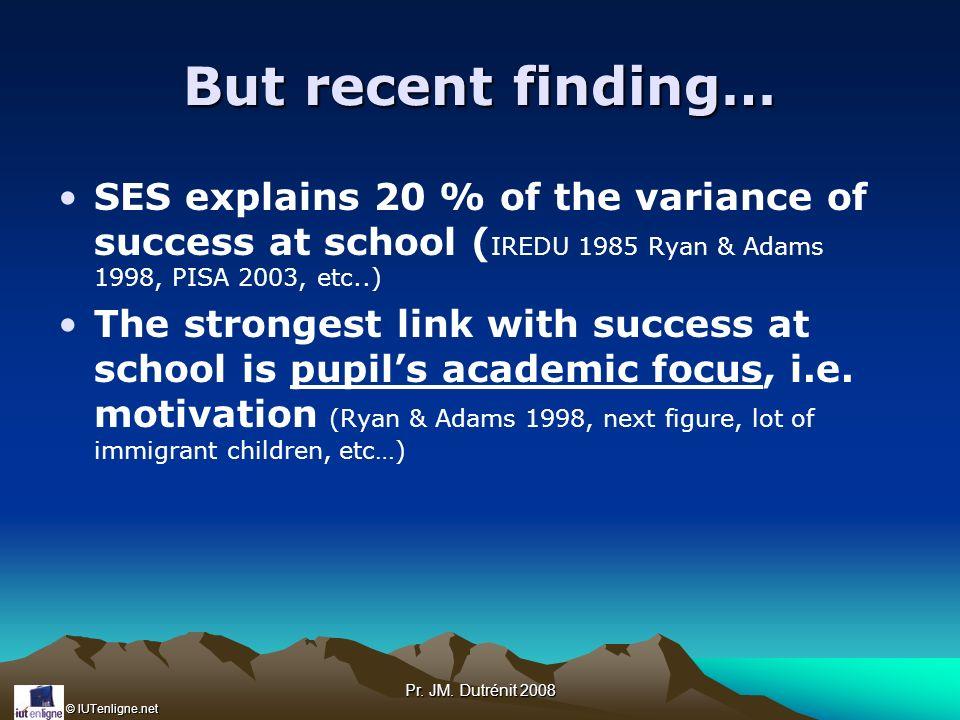© IUTenligne.net Pr. JM. Dutrénit 2008 But recent finding… SES explains 20 % of the variance of success at school ( IREDU 1985 Ryan & Adams 1998, PISA