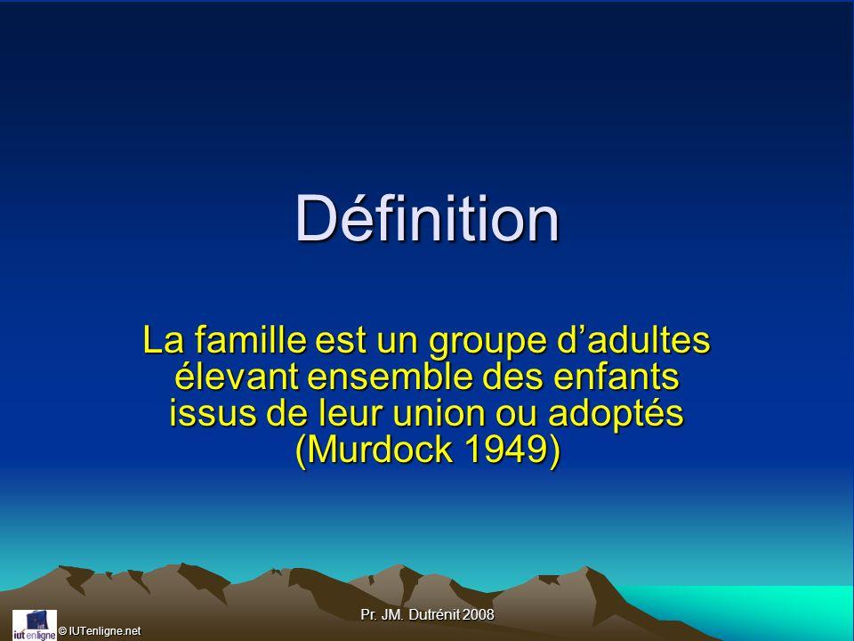 © IUTenligne.net Pr. JM. Dutrénit 2008 Définition La famille est un groupe dadultes élevant ensemble des enfants issus de leur union ou adoptés (Murdo