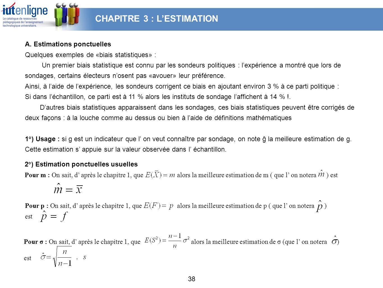 38 A. Estimations ponctuelles Quelques exemples de «biais statistiques» : Un premier biais statistique est connu par les sondeurs politiques : lexpéri