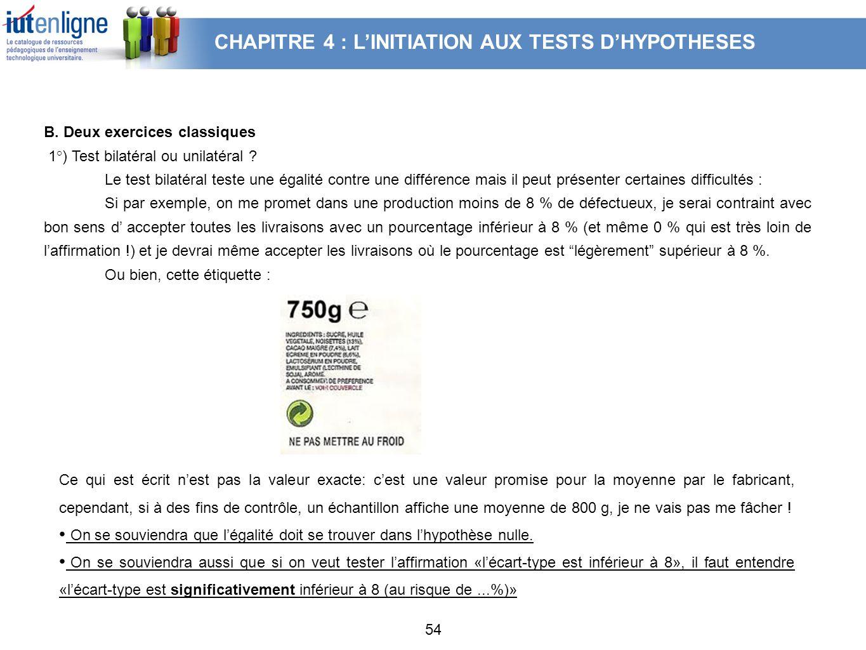 54 B. Deux exercices classiques 1°) Test bilatéral ou unilatéral ? Le test bilatéral teste une égalité contre une différence mais il peut présenter ce