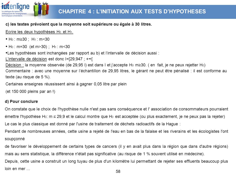 58 c) les textes prévoient que la moyenne soit supérieure ou égale à 30 litres. Ecrire les deux hypothèses H 0 et H 1. H 0 : m30 ; H 1 : m<30 H 0 : m=