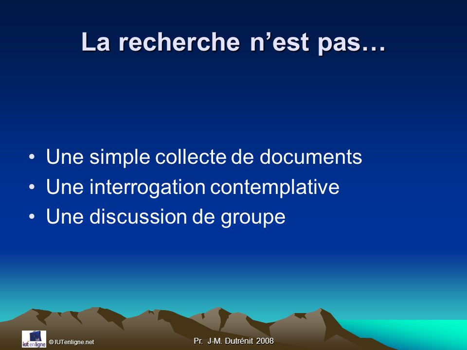 © IUTenligne.net Pr. J-M. Dutrénit 2008 La recherche nest pas… Une simple collecte de documents Une interrogation contemplative Une discussion de grou