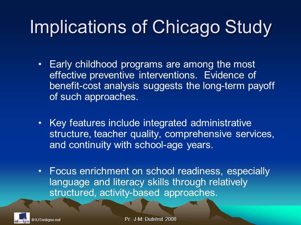 © IUTenligne.net Pr. J-M. Dutrénit 2008 Implications of Chicago Study Early childhood programs are among the most effective preventive interventions.