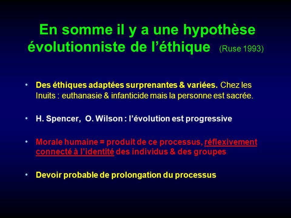 En somme il y a une hypothèse évolutionniste de léthique (Ruse 1993) Des éthiques adaptées surprenantes & variées. Chez les Inuits : euthanasie & infa