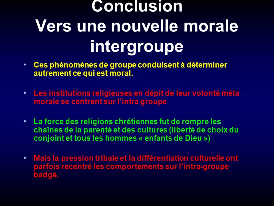 Conclusion Vers une nouvelle morale intergroupe Ces phénomènes de groupe conduisent à déterminer autrement ce qui est moral. Les institutions religieu