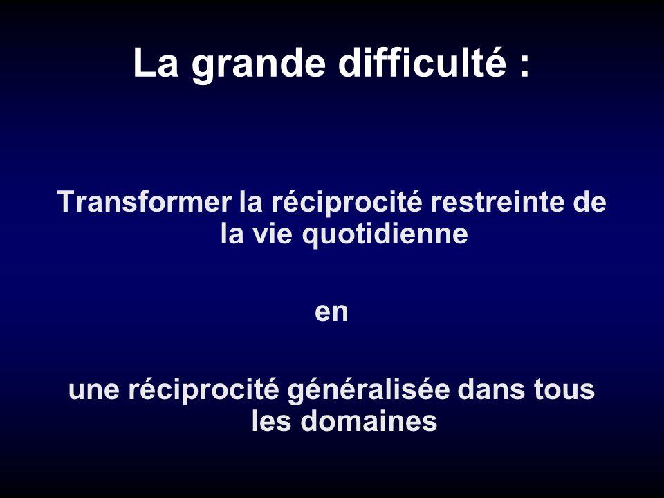 La grande difficulté : Transformer la réciprocité restreinte de la vie quotidienne en une réciprocité généralisée dans tous les domaines