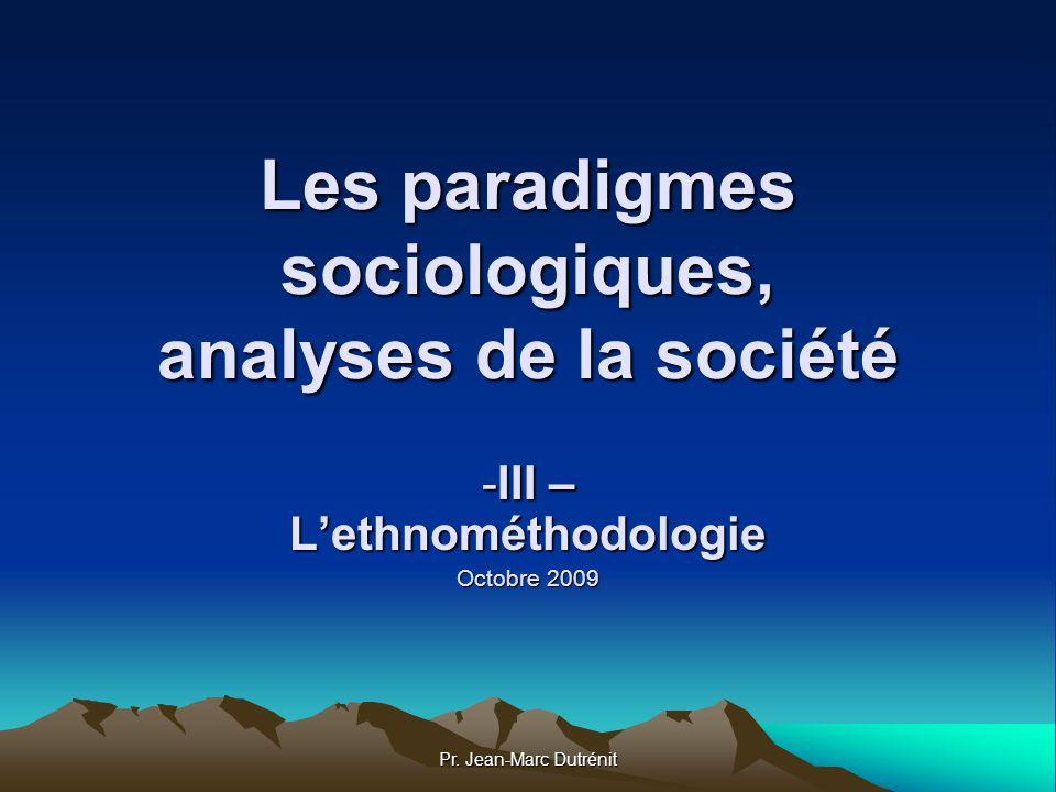 Pr. Jean-Marc Dutrénit Les paradigmes sociologiques, analyses de la société -III – Lethnométhodologie Octobre 2009