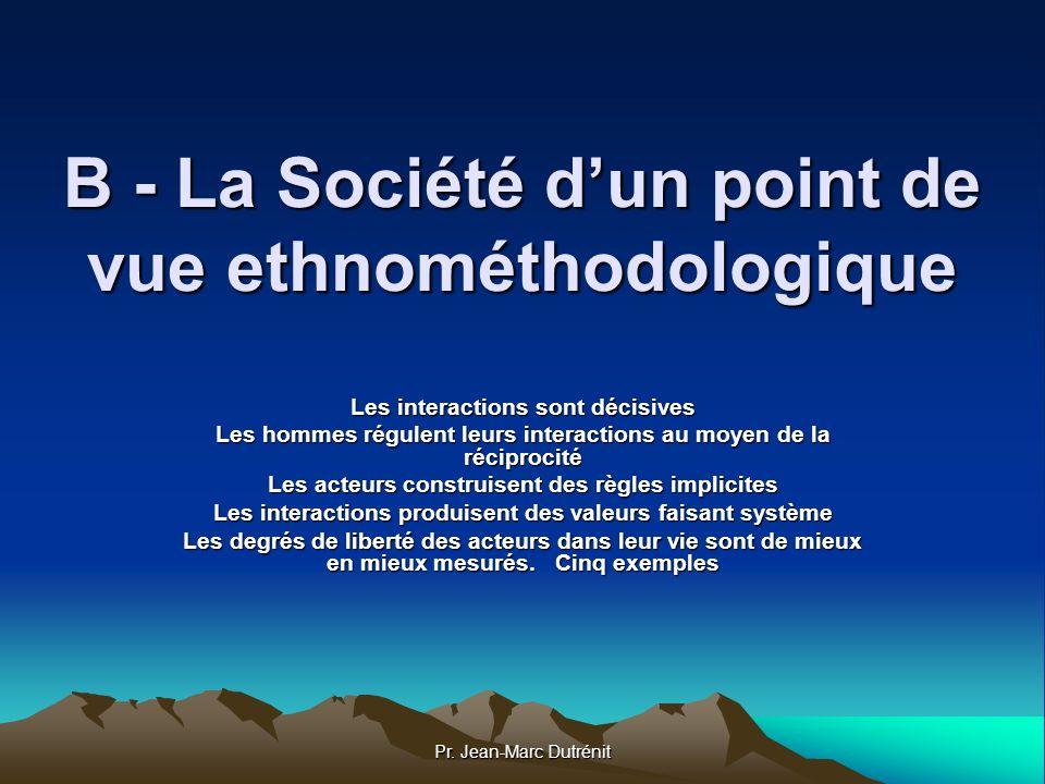 Pr. Jean-Marc Dutrénit B - La Société dun point de vue ethnométhodologique Les interactions sont décisives Les hommes régulent leurs interactions au m