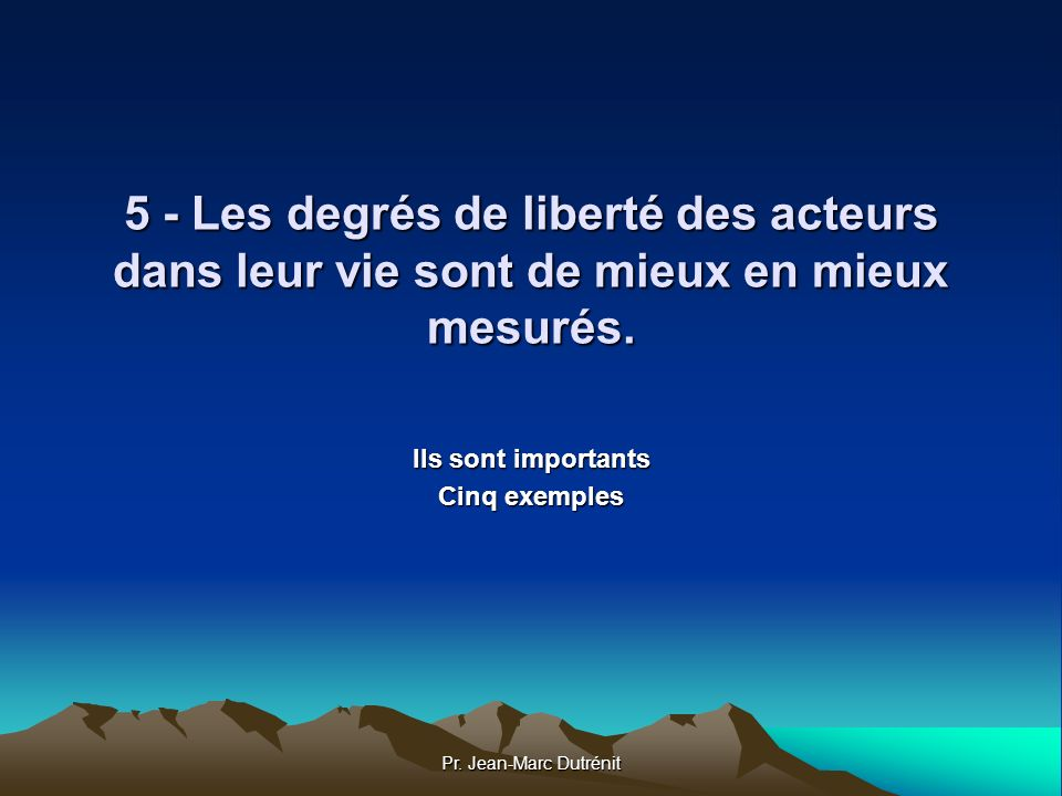 Pr. Jean-Marc Dutrénit 5 - Les degrés de liberté des acteurs dans leur vie sont de mieux en mieux mesurés. Ils sont importants Cinq exemples