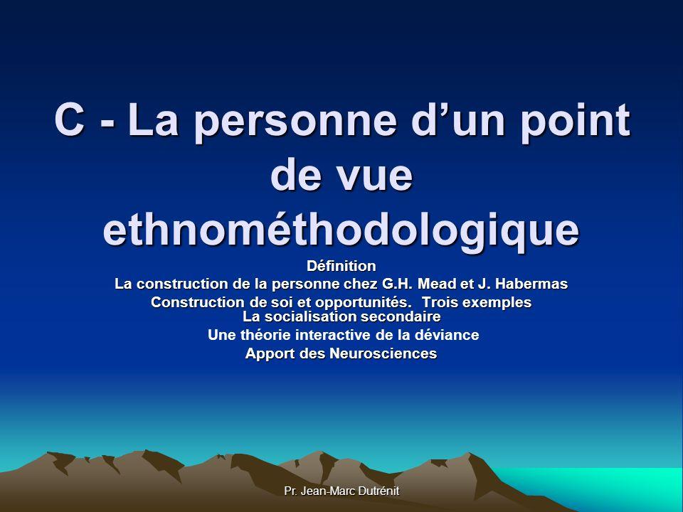 Pr. Jean-Marc Dutrénit C - La personne dun point de vue ethnométhodologique Définition La construction de la personne chez G.H. Mead et J. Habermas Co