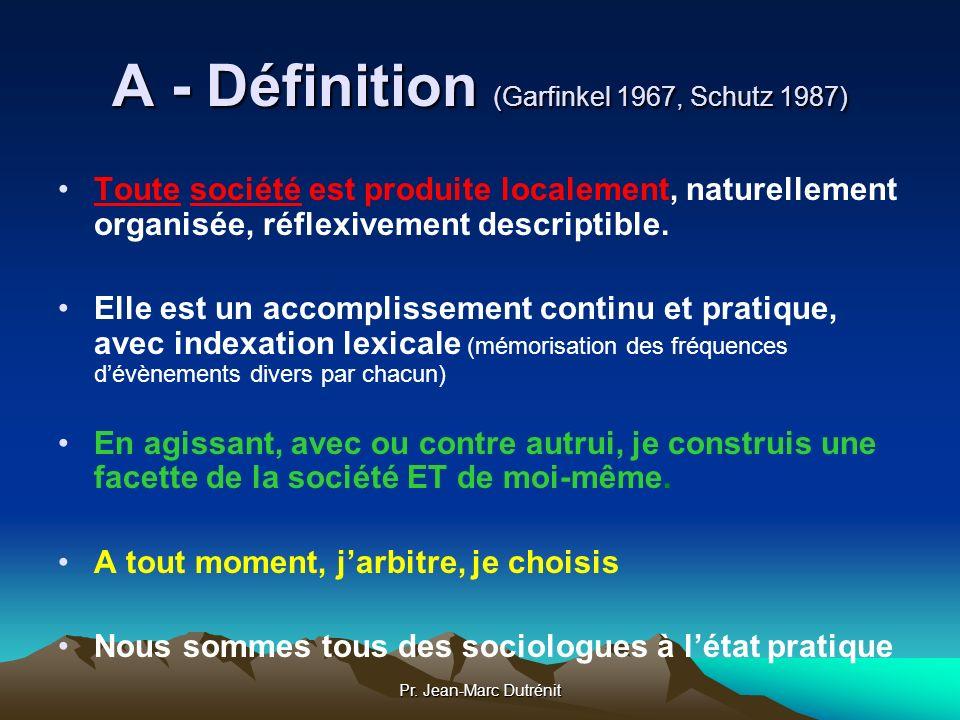 Pr. Jean-Marc Dutrénit A - Définition (Garfinkel 1967, Schutz 1987) Toute société est produite localement, naturellement organisée, réflexivement desc