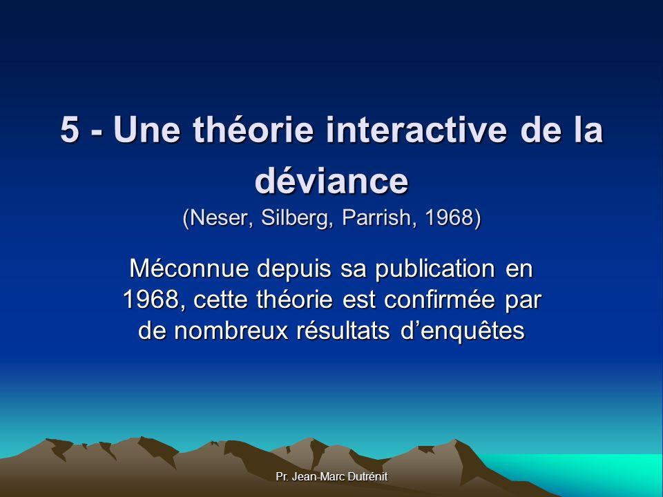 Pr. Jean-Marc Dutrénit 5 - Une théorie interactive de la déviance (Neser, Silberg, Parrish, 1968) Méconnue depuis sa publication en 1968, cette théori