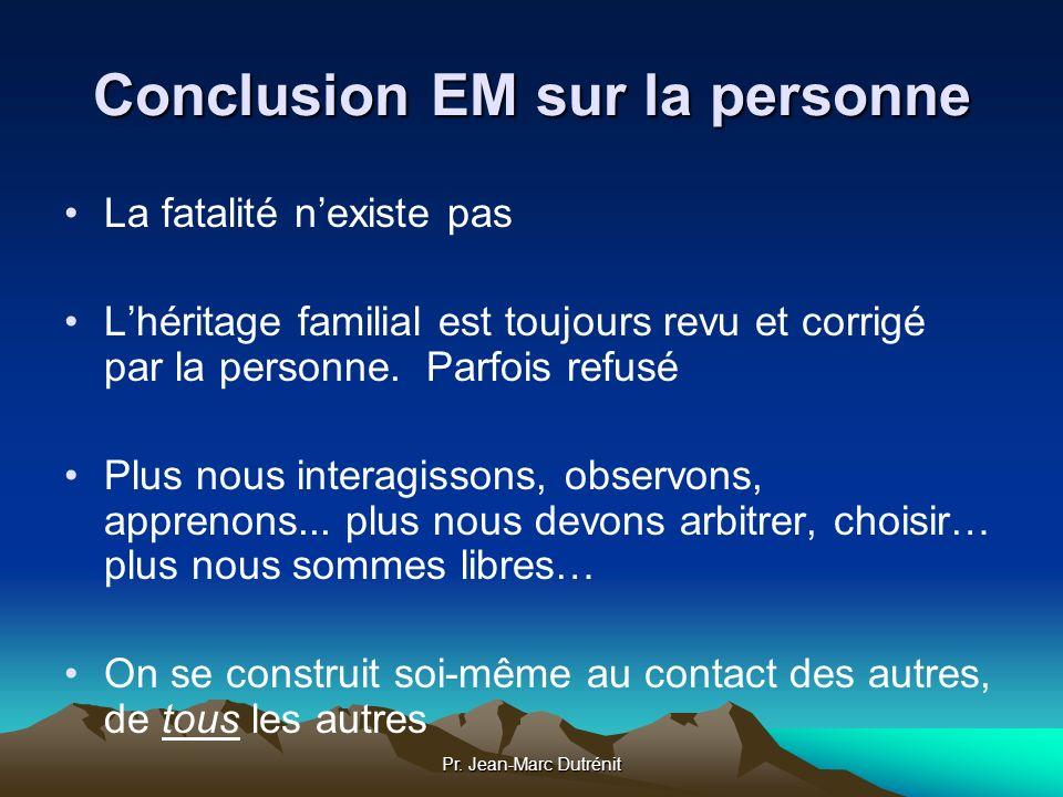 Pr. Jean-Marc Dutrénit Conclusion EM sur la personne La fatalité nexiste pas Lhéritage familial est toujours revu et corrigé par la personne. Parfois