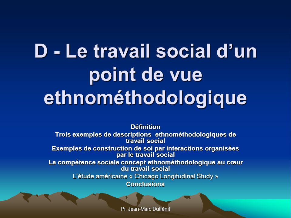 Pr. Jean-Marc Dutrénit D - Le travail social dun point de vue ethnométhodologique Définition Trois exemples de descriptions ethnométhodologiques de tr