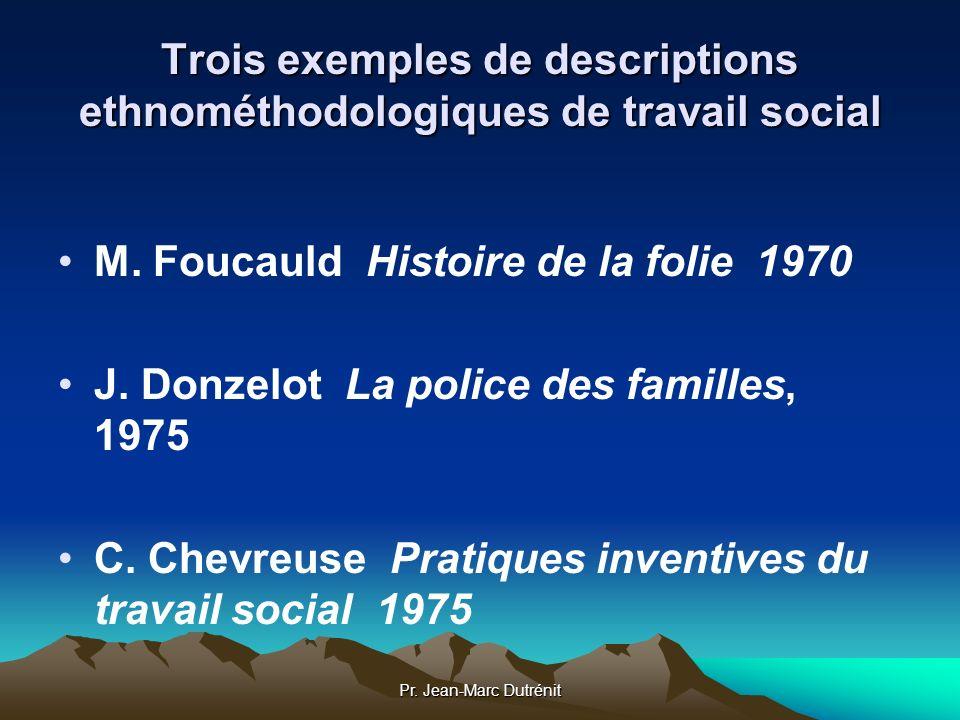 Pr. Jean-Marc Dutrénit Trois exemples de descriptions ethnométhodologiques de travail social M. Foucauld Histoire de la folie 1970 J. Donzelot La poli