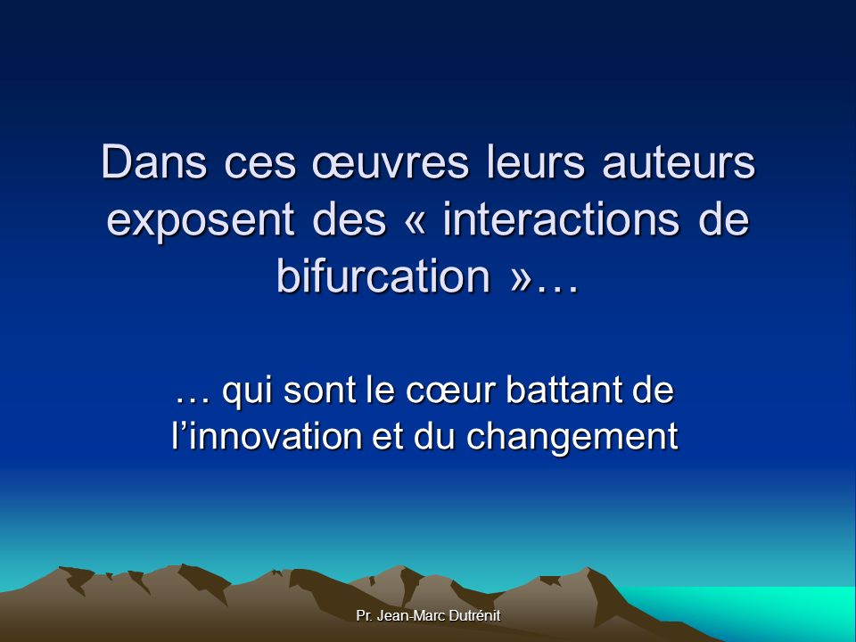 Pr. Jean-Marc Dutrénit Dans ces œuvres leurs auteurs exposent des « interactions de bifurcation »… … qui sont le cœur battant de linnovation et du cha