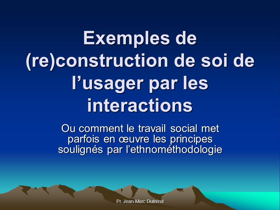 Pr. Jean-Marc Dutrénit Exemples de (re)construction de soi de lusager par les interactions Ou comment le travail social met parfois en œuvre les princ