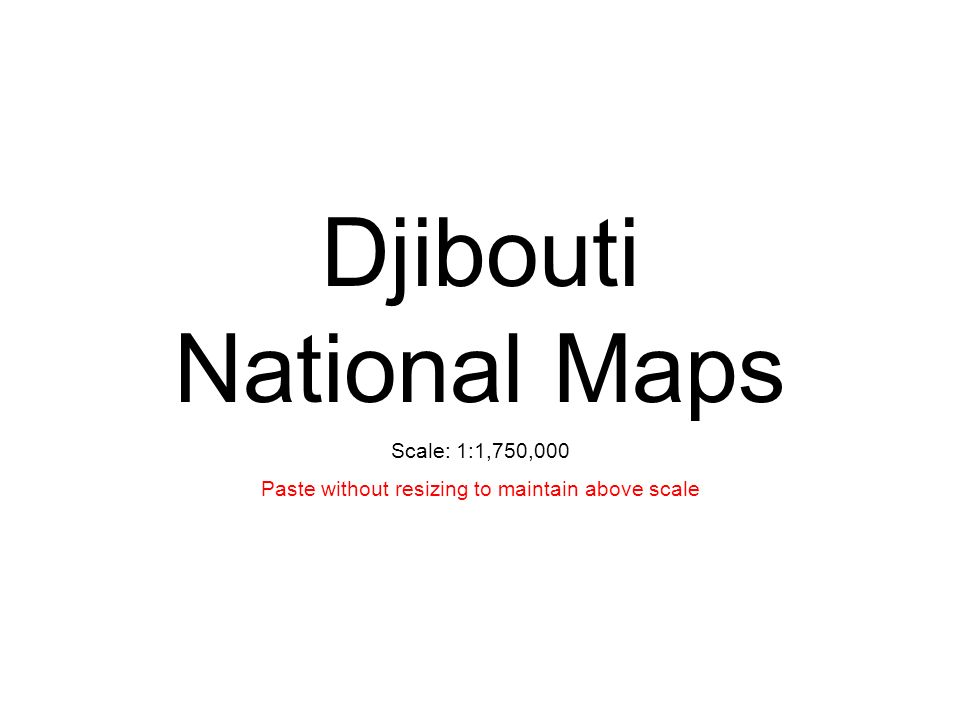 Djibouti National Maps Scale: 1:1,750,000 Paste without resizing to maintain above scale
