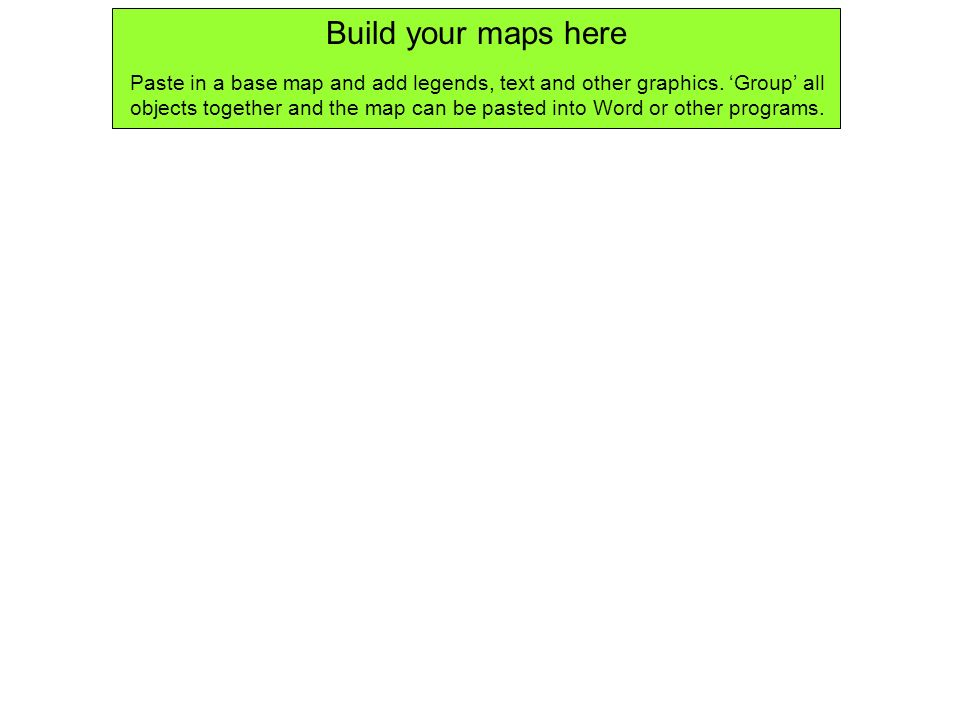 Build your maps here Paste in a base map and add legends, text and other graphics. Group all objects together and the map can be pasted into Word or o
