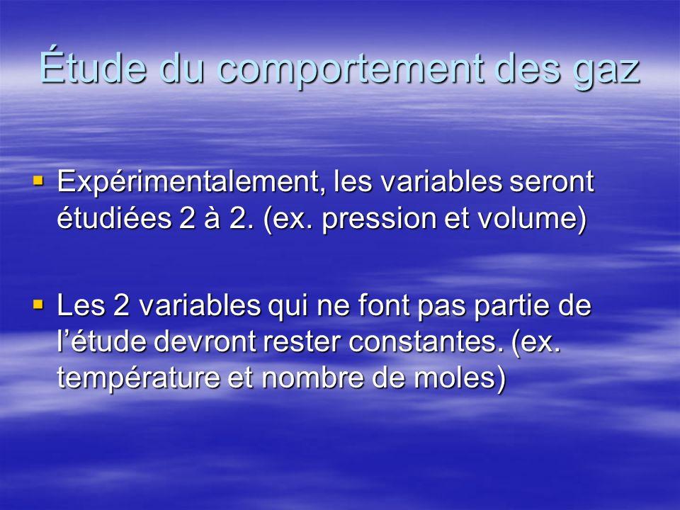 Étude du comportement des gaz Expérimentalement, les variables seront étudiées 2 à 2. (ex. pression et volume) Expérimentalement, les variables seront