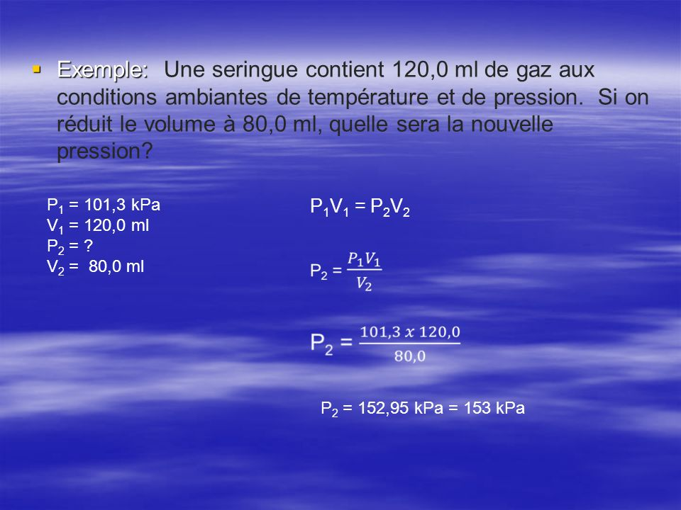 Exemple: Exemple: Une seringue contient 120,0 ml de gaz aux conditions ambiantes de température et de pression. Si on réduit le volume à 80,0 ml, quel