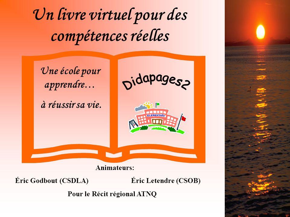 Un livre virtuel pour des compétences réelles Animateurs: Éric Godbout (CSDLA)Éric Letendre (CSOB) Pour le Récit régional ATNQ Une école pour apprendre… à réussir sa vie.