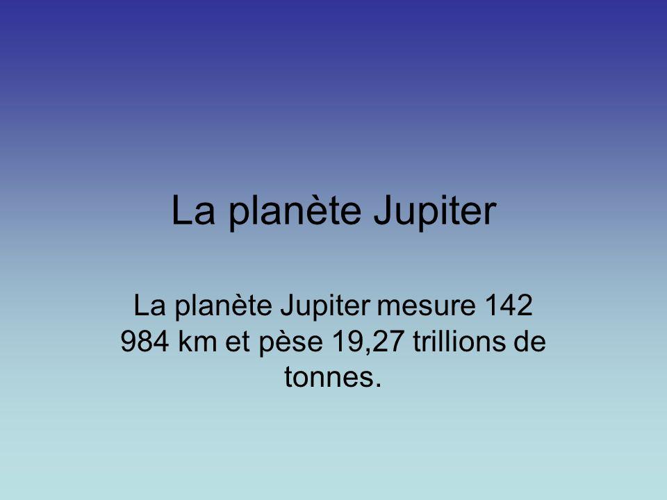 La planète Jupiter La planète Jupiter mesure 142 984 km et pèse 19,27 trillions de tonnes.