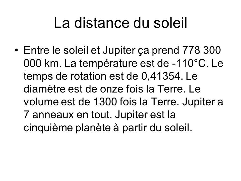La distance du soleil Entre le soleil et Jupiter ça prend 778 300 000 km. La température est de -110°C. Le temps de rotation est de 0,41354. Le diamèt