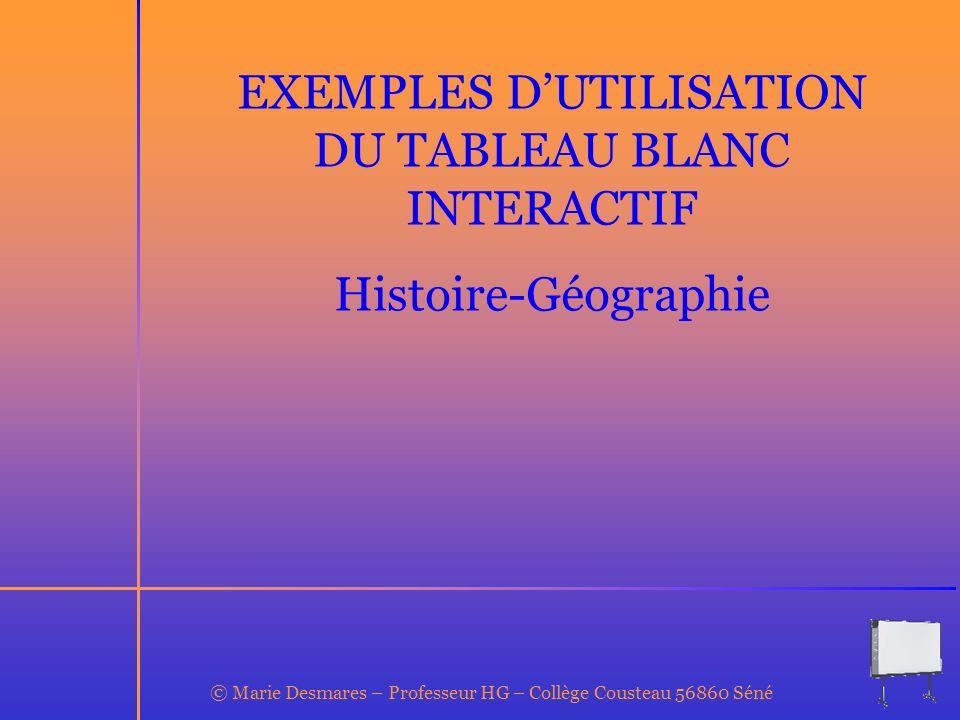 EXEMPLES DUTILISATION DU TABLEAU BLANC INTERACTIF Histoire-Géographie © Marie Desmares – Professeur HG – Collège Cousteau 56860 Séné