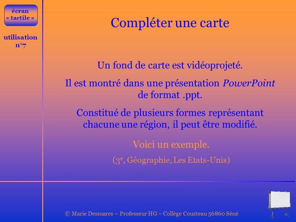 © Marie Desmares – Professeur HG – Collège Cousteau 56860 Séné utilisation n°7 Compléter une carte Un fond de carte est vidéoprojeté. Il est montré da