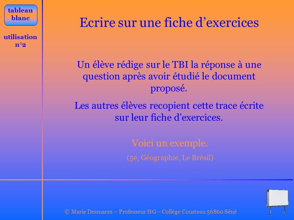 © Marie Desmares – Professeur HG – Collège Cousteau 56860 Séné utilisation n°2 tableau blanc Ecrire sur une fiche dexercices Un élève rédige sur le TB