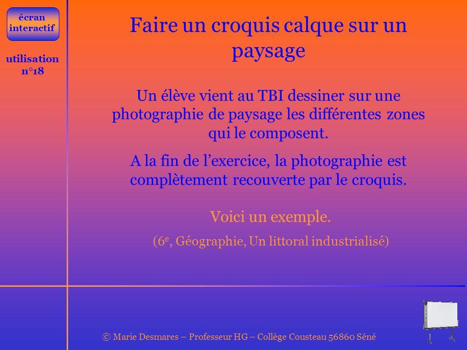 © Marie Desmares – Professeur HG – Collège Cousteau 56860 Séné utilisation n°18 Faire un croquis calque sur un paysage Un élève vient au TBI dessiner