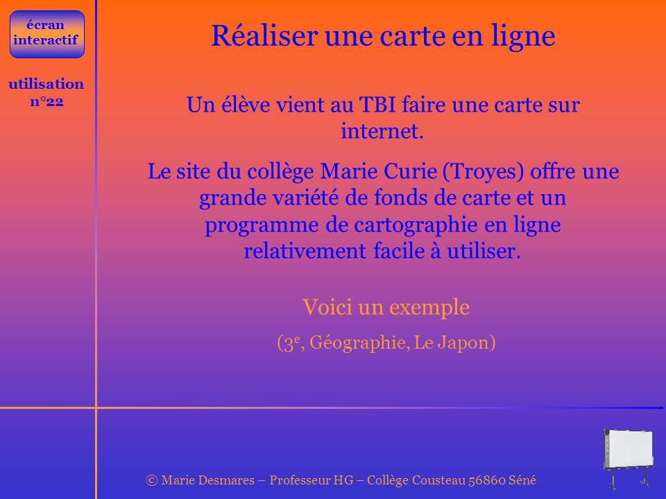 © Marie Desmares – Professeur HG – Collège Cousteau 56860 Séné utilisation n°22 Réaliser une carte en ligne Un élève vient au TBI faire une carte sur