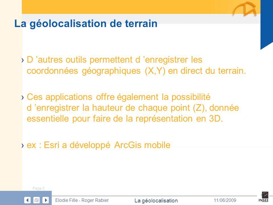 Page 5 La géolocalisation Elodie Fille - Roger Rabier11/06/2009 La géolocalisation de terrain D autres outils permettent d enregistrer les coordonnées