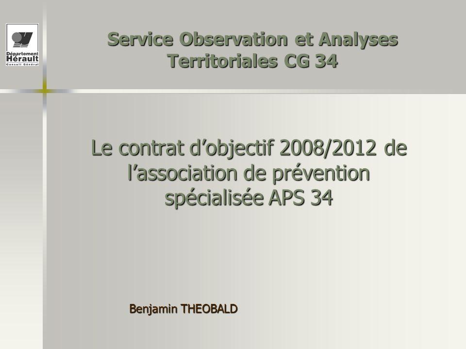 Benjamin THEOBALD Service Observation et Analyses Territoriales CG 34 Le contrat dobjectif 2008/2012 de lassociation de prévention spécialisée APS 34