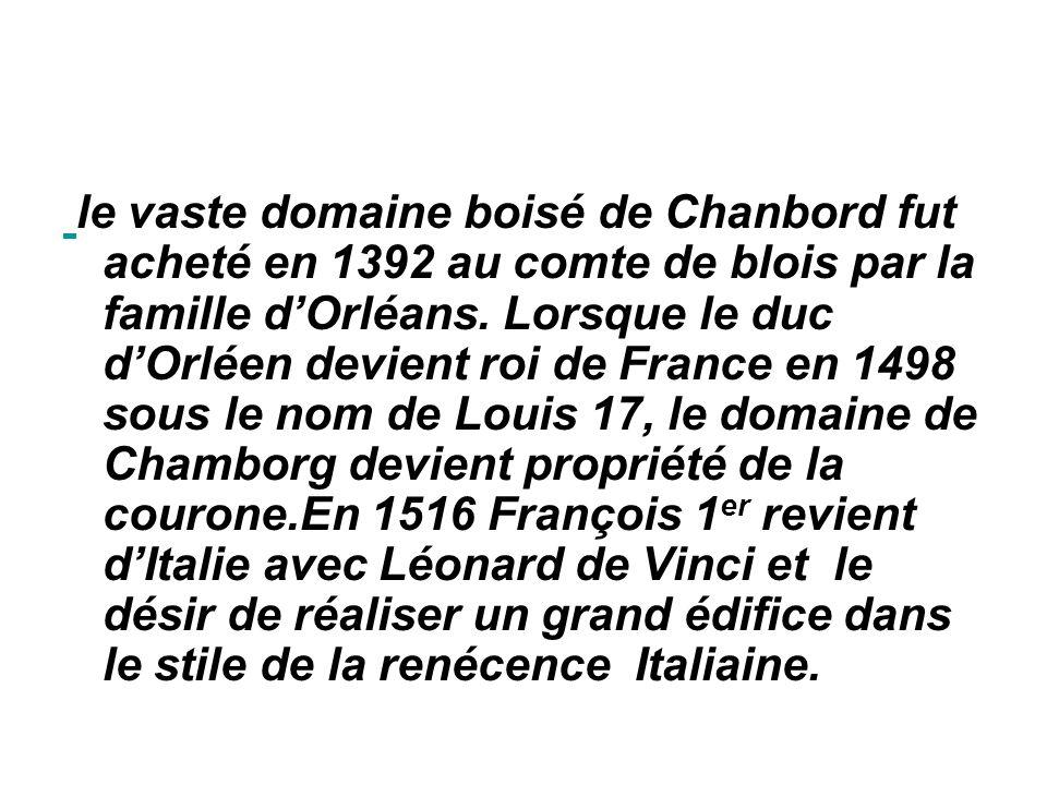 le vaste domaine boisé de Chanbord fut acheté en 1392 au comte de blois par la famille dOrléans.