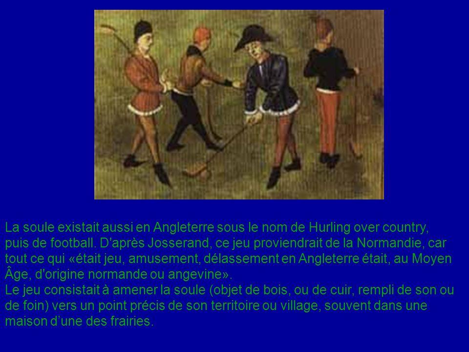 La soule existait aussi en Angleterre sous le nom de Hurling over country, puis de football. D'après Josserand, ce jeu proviendrait de la Normandie, c