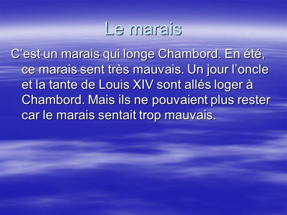 Le marais Cest un marais qui longe Chambord. En été, ce marais sent très mauvais. Un jour loncle et la tante de Louis XIV sont allés loger à Chambord.