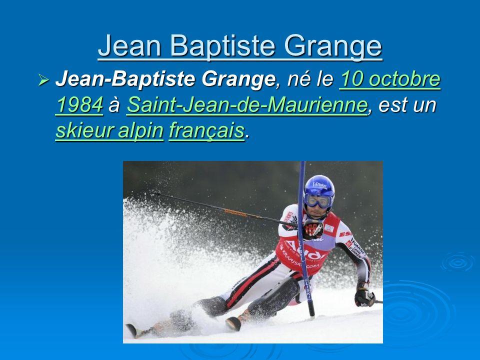 Jean Baptiste Grange Jean-Baptiste Grange, né le 10 octobre 1984 à Saint-Jean-de-Maurienne, est un skieur alpin français. Jean-Baptiste Grange, né le