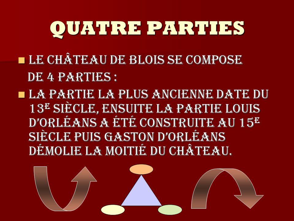 QUATRE PARTIES Le château de Blois se compose Le château de Blois se compose de 4 parties : de 4 parties : La partie la plus ancienne date du 13 e siè