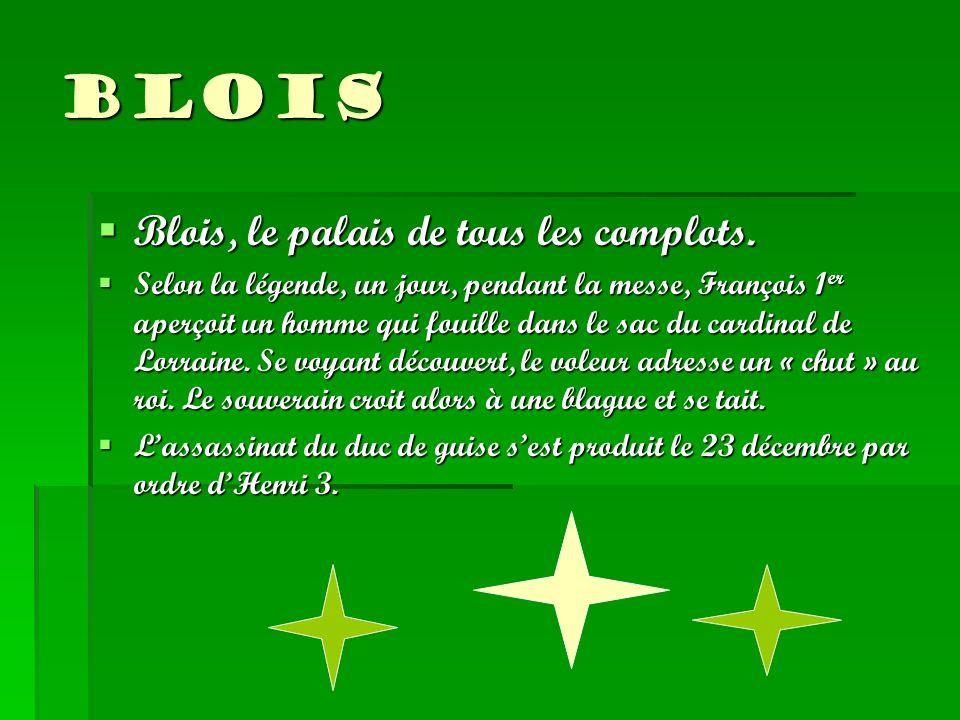 Blois Blois, le palais de tous les complots. Selon la légende, un jour, pendant la messe, François 1er aperçoit un homme qui fouille dans le sac du ca