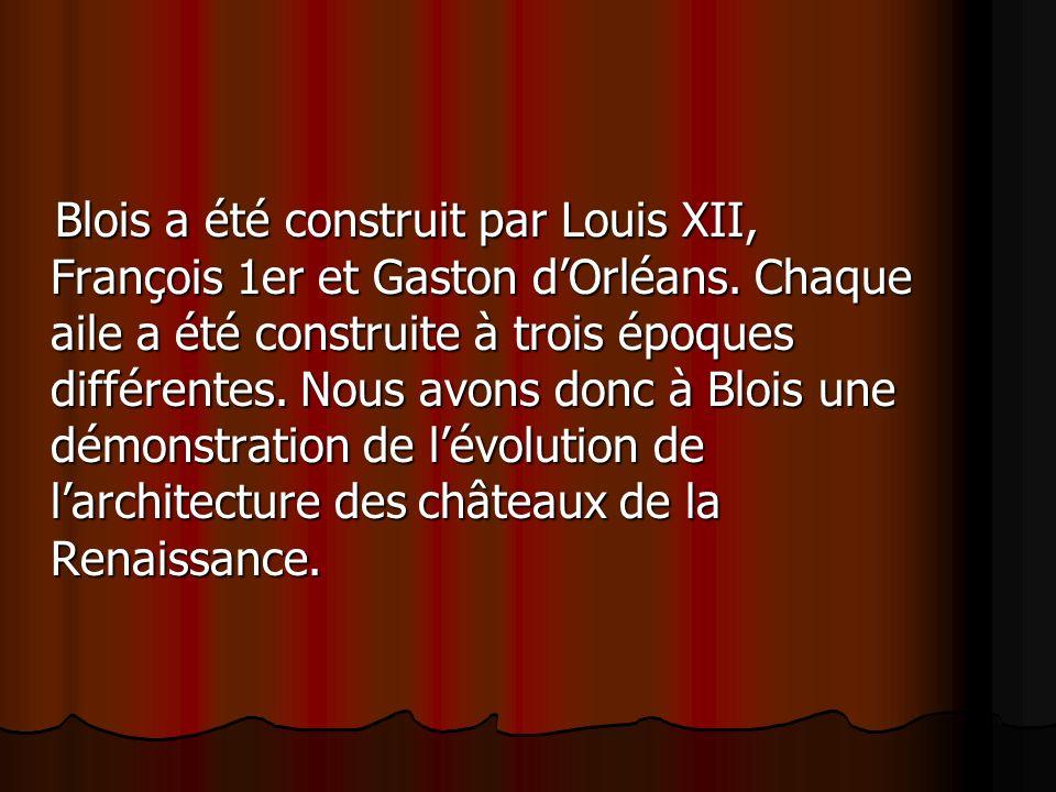 Blois a été construit par Louis XII, François 1er et Gaston dOrléans. Chaque aile a été construite à trois époques différentes. Nous avons donc à Bloi