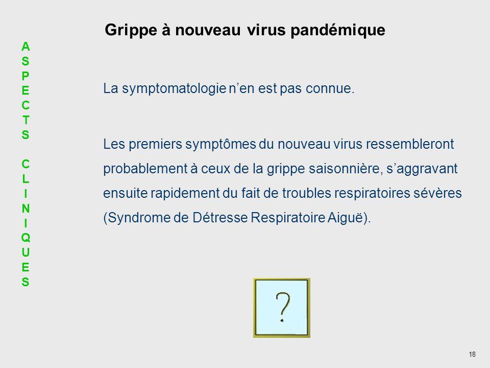 18 Grippe à nouveau virus pandémique La symptomatologie nen est pas connue. Les premiers symptômes du nouveau virus ressembleront probablement à ceux