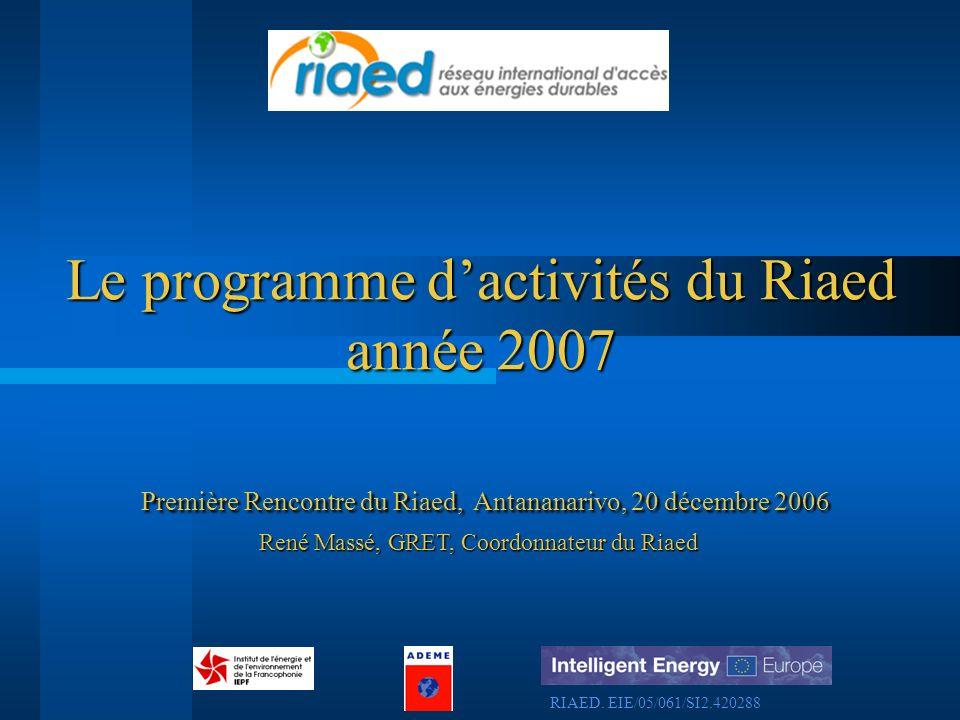 Première Rencontre du Riaed, Antananarivo, 20 décembre 2006 Le programme dactivités du Riaed année 2007 René Massé, GRET, Coordonnateur du Riaed RIAED.