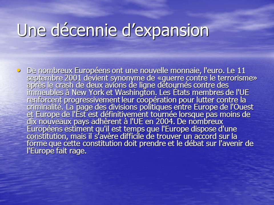 Une Europe en paix – Les débuts dune coopération L Union européenne a été créée dans le but de mettre fin aux guerres qui ont régulièrement ensanglanté le continent pour aboutir à la Seconde guerre mondiale.