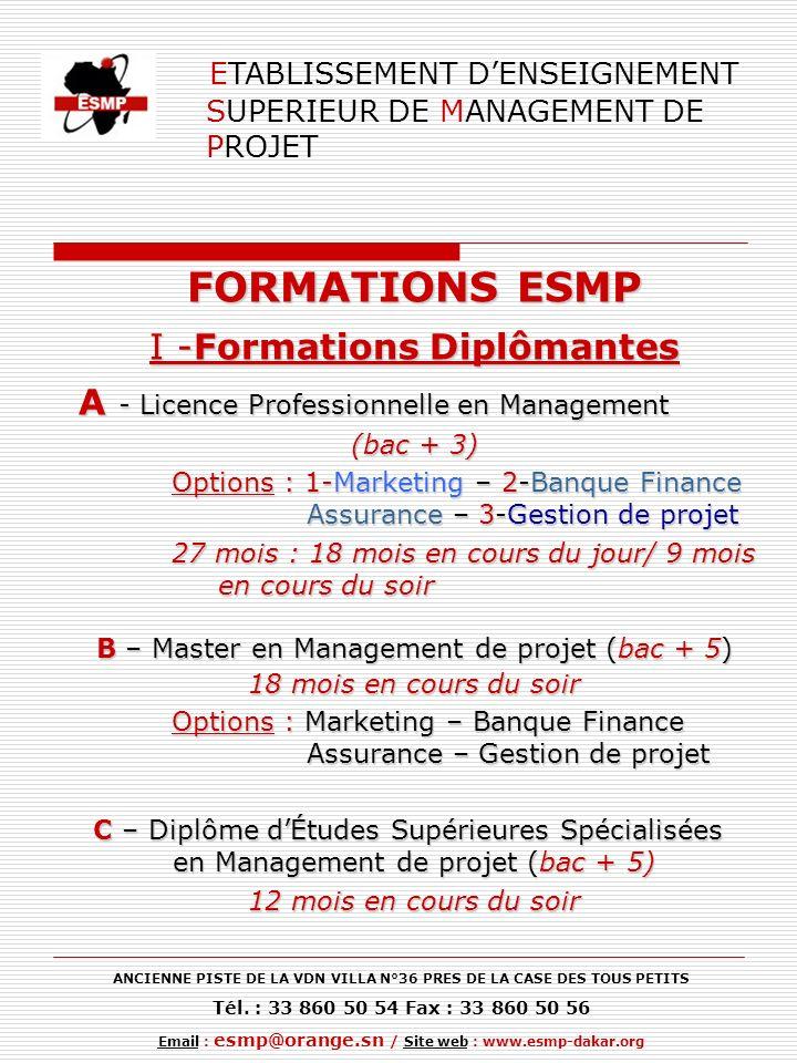 ETABLISSEMENT DENSEIGNEMENT SUPERIEUR DE MANAGEMENT DE PROJET FORMATIONS ESMP I -Formations Diplômantes A - Licence Professionnelle en Management A - Licence Professionnelle en Management (bac + 3) Options : 1-Marketing – 2-Banque Finance Assurance – 3-Gestion de projet 27 mois : 18 mois en cours du jour/ 9 mois en cours du soir B – Master en Management de projet (bac + 5) 18 mois en cours du soir Options : Marketing – Banque Finance Assurance – Gestion de projet C – Diplôme dÉtudes Supérieures Spécialisées en Management de projet (bac + 5) C – Diplôme dÉtudes Supérieures Spécialisées en Management de projet (bac + 5) 12 mois en cours du soir ANCIENNE PISTE DE LA VDN VILLA N°36 PRES DE LA CASE DES TOUS PETITS Tél.
