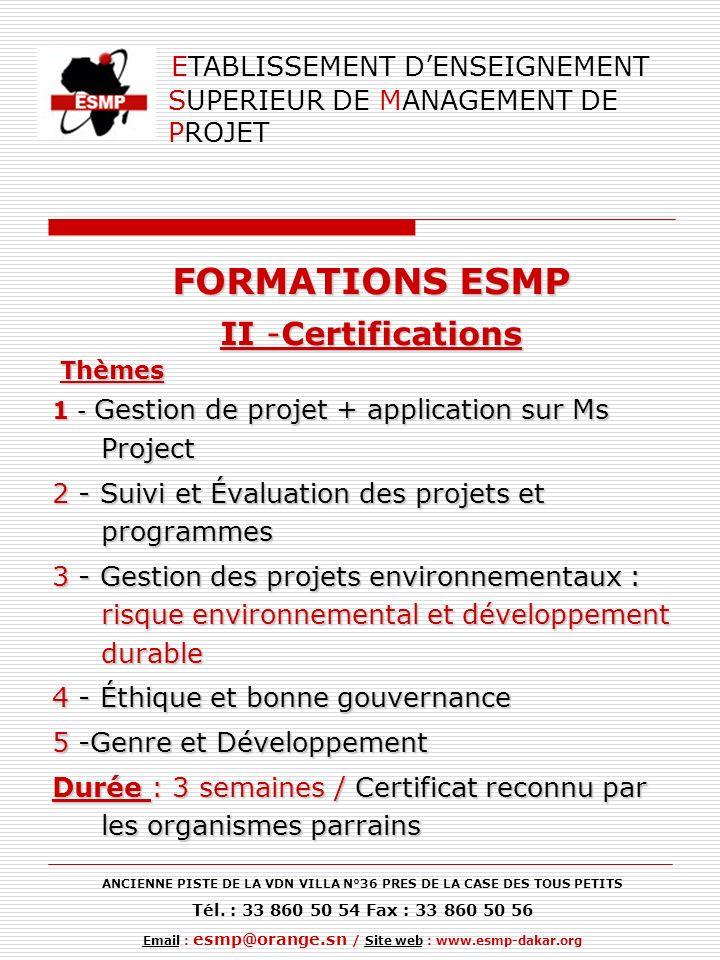 FORMATIONS ESMP II -Certifications Thèmes Thèmes 1 - Gestion de projet + application sur Ms Project 2 - Suivi et Évaluation des projets et programmes 3 - Gestion des projets environnementaux : risque environnemental et développement durable 4 - Éthique et bonne gouvernance 5 -Genre et Développement Durée : 3 semaines / Certificat reconnu par les organismes parrains ETABLISSEMENT DENSEIGNEMENT SUPERIEUR DE MANAGEMENT DE PROJET ANCIENNE PISTE DE LA VDN VILLA N°36 PRES DE LA CASE DES TOUS PETITS Tél.